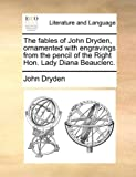 The fables of John Dryden, ornamented with engravings from the pencil of the Right Hon. Lady Diana Beauclerc.