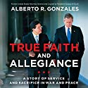 True Faith and Allegiance: A Story of Service and Sacrifice in War and Peace Audiobook by Alberto R. Gonzales Narrated by Dave Hoffman