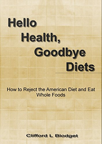 Hello Health, Goodbye Diets: How to Reject the American Diet and Eat Whole Foods by Clifford L Blodget