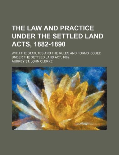 The law and practice under the Settled land acts, 1882-1890; With the statutes and the rules and forms issued under the Settled land act, 1882