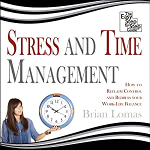 Stress and Time Management: How to Reclaim Control and Redress Your Work-Life Balance | [Brian Lomas]