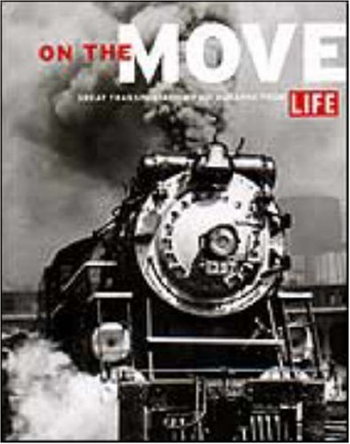 On the Move Great Transporation: Great Transportation Photographs from Life
