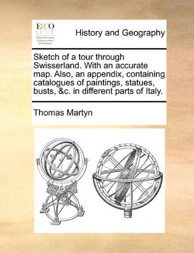Sketch of a tour through Swisserland. With an accurate map. Also, an appendix, containing catalogues of paintings, statues, busts, &c. in different parts of Italy.
