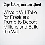 What It Will Take for President Trump to Deport Millions and Build the Wall | Chico Harlan,Jerry Markon