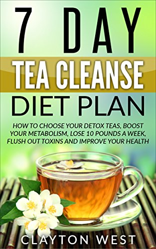 Tea Cleanse: 7 Day Tea Cleanse Diet Plan: How to Choose Your Detox Teas, Boost Your Metabolism, Lose 10 Pounds a Week, Flush out Toxins and Improve Your ... detox, metabolism, boost, detox tea) by Clayton West