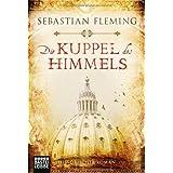 """Die Kuppel des Himmels: Historischer Romanvon """"Sebastian Fleming"""""""