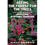 Seeing the Forest for the Trees: A Manager's Guide to Applying Systems Thinkingby Dennis Sherwood