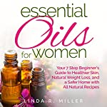 Essential Oils for Women: Your 7 Step Beginner's Guide to Healthier Skin, Natural Weight Loss, and a Safer Home with All Natural Recipes | Linda R. Miller