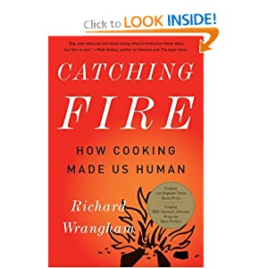 Catching Fire: How Cooking Made Us Human Richard Wrangham