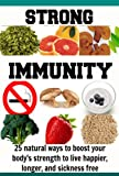 Strong Immunity: 25 Natural Ways to Boost your Bodys Strength to Live Happier, Longer, and Sickness Free: (Natural immunity, immunity diet, immune system, natural remedies, herbal remedies)