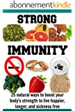 Strong Immunity: 25 Natural Ways to Boost your Body's Strength to Live Happier, Longer, and Sickness Free: (Natural immunity, immunity diet, immune system, ... remedies, herbal remedies) (English Edition)