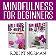 Mindfulness for Beginners, 2 Books in 1: Secrets to Getting Rid of Stress and Staying in the Moment & Get Rid Of Stress in Your Life by Staying in the Moment Audiobook by Robert Norman Narrated by Adam Dubeau