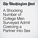 A Shocking Number of College Men Surveyed Admit Coercing a Partner into Sex | Amy Ellis Nutt