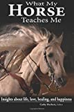 img - for What My Horse Teaches Me: Insights about life, love, healing, and happiness book / textbook / text book