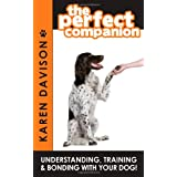 The Perfect Companion - Understanding, Training and Bonding with Your Dog!by karen Davison