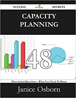 Capacity Planning 48 Success Secrets - 48 Most Asked Questions On Capacity Planning - What You Need To Know