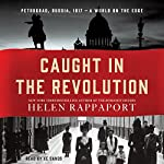 Caught in the Revolution: Petrograd, Russia, 1917 - a World on the Edge | Helen Rappaport
