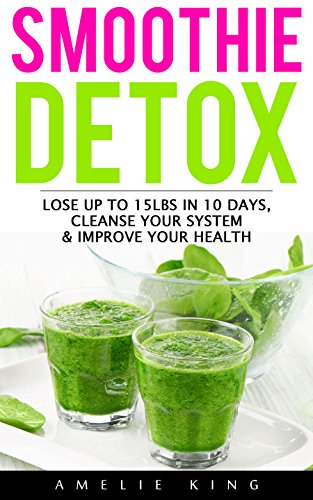 Smoothie Detox: Lose up to 15lbs in 10 days, Cleanse Your System & Improve Your Health. Start the Green Detox NOW for Rapid Weight Loss! (smoothies, smoothie ... green smoothie, detox, sugar detox) by Amelie King