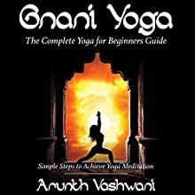 Gnani Yoga: The Complete Yoga for Beginners Guide, Simple Steps to Achieve Yoga Meditation (       UNABRIDGED) by Arunth Vashwani Narrated by Robin McKay