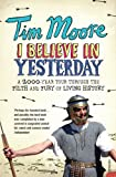 I Believe in Yesterday: My Adventures in Living History (0099492989) by Moore, Tim