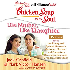 Chicken Soup for the Soul: Like Mother, Like Daughter - 35 Stories About the Funny and Special Moments Between Mothers and Daughters | [Jack Canfield, Mark Victor Hansen, Amy Newmark (editor)]