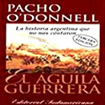 El Aguila Guerrera (Texto Completo) [The Eagle Warrior ] | Pacho O'Donnell