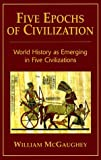 img - for By William McGaughey - Five Epochs of Civilization: World History as Emerging in Five Civilizations: 1st (first) Edition book / textbook / text book