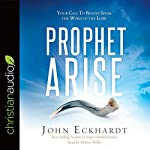 Prophet, Arise: Your Call to Boldly Speak the Word of the Lord | John Eckhardt