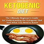 Ketogenic Diet: The Ultimate Beginner's Guide for Understanding the Ketogenic Diet and What You Need to Know   Wade Migan