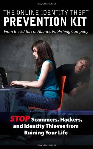 The Online Identity Theft Prevention Kit: Stop Scammers, Hackers, and Identity Thieves from Ruining Your Life