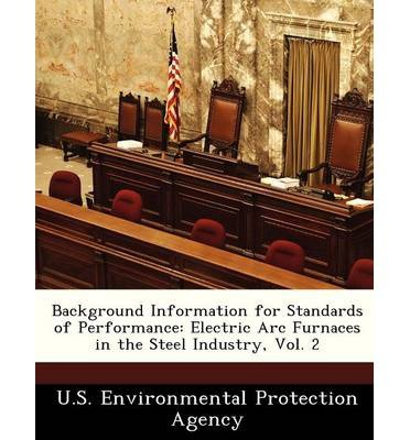 Background Information For Standards Of Performance: Electric Arc Furnaces In The Steel Industry, Vol. 2 (Paperback) - Common