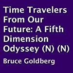 Time Travelers from Our Future: A Fifth Dimension Odyssey | Bruce Goldberg