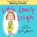 Children's EBook: LITTLE LONELY LEIGH (Happy Children's Series – Book 10 — Sweet, Delightful, Bedtime Story/Picture Book about Believing in Yourself and Making Friends, ages 4-8)