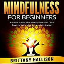 Mindfulness for Beginners: Relieve Stress, Live Worry-Free, and Cure Anxiety with Mindfulness Meditation Audiobook by Brittany Hallison Narrated by Tia Sorensen