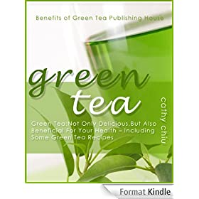 Green Tea: Delicious, And Also Beneficial For Your Health - Including Some Green Tea Recipes: Green Tea is not only a nice drink, it�s really good for ... (Benefits of Green Tea) (English Edition)