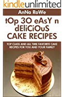 TOP 30 Easy And Delicious Cake Recipes: Top Class And All Time Favorite Cake Recipes For You And Your Family (English Edition)
