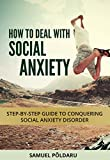 How To Deal With Social Anxiety: Step-by-step guide to conquering social anxiety disorder