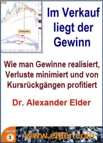 Dr Alexander Elder - Im Verkauf liegt der Gewinn: Wie man Gewinne mitnimmt, Verluste minimiert und von Kursrückgängen profitiert