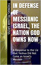 In Defense of MESSIANIC Israel The Nation God Owns NOW A Response to the Lie that Yeshua Did Not Com