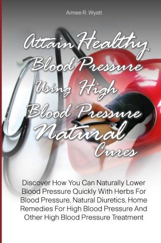 Attain Healthy Blood Pressure Using High Blood Pressure Natural Cures: Discover How You Can Naturally Lower Blood Pressure Quickly With Herbs For ... And Other High Blood Pressure Treatment PDF