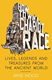 img - for How to Win a Roman Chariot Race: Lives, Legends and Treasures from the Ancient World book / textbook / text book