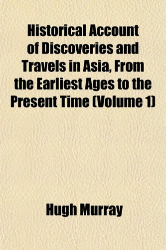 Historical Account of Discoveries and Travels in Asia, From the Earliest Ages to the Present Time (Volume 1)
