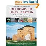 Der römische Limes in Bayern: Geschichte und Schauplätze entlang des UNESCO-Welterbes