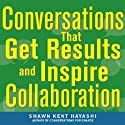 Conversations that Get Results and Inspire Collaboration: Engage Your Team, Your Peers, and Your Manager to Take Action Audiobook by Shawn Kent Hayashi Narrated by Adam Lofbomm