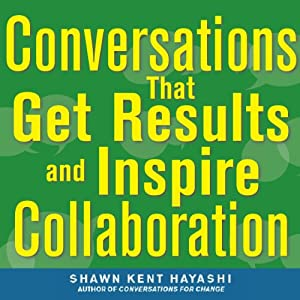 Conversations that Get Results and Inspire Collaboration: Engage Your Team, Your Peers, and Your Manager to Take Action | [Shawn Kent Hayashi]