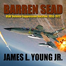 Barren SEAD: USAF Defense Suppression Doctrine, 1953-1972 (       UNABRIDGED) by James L. Young Jr. Narrated by CAPT Kevin F. Spalding USNR-Ret
