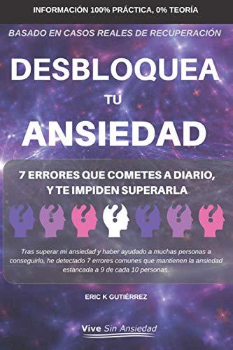 Desbloquea tu ansiedad 7 Errores que cometes a diario y te impiden superarla  [Gutiérrez, Sr Eric K] (Tapa Blanda)