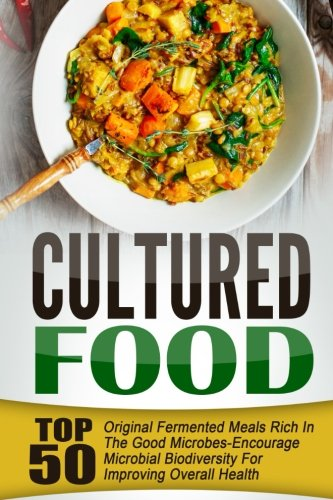 Cultured Food: Top 50 Original Fermented Meals Rich In The Good Microbes-Encourage Microbial Biodiversity For Improving Overall Health by Takahiro Ueda