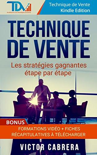 Technique de Vente: Les stratégies gagnantes étape par étape + **BONUS** Formations Vidéo +  8 fiches synthèses (Technique de vente - Kindle Edition t. 2)