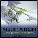 Meditation: How to Achieve Health and Happiness with Heightened Self Awareness, Relaxation and Inner Peace | Angel Greene